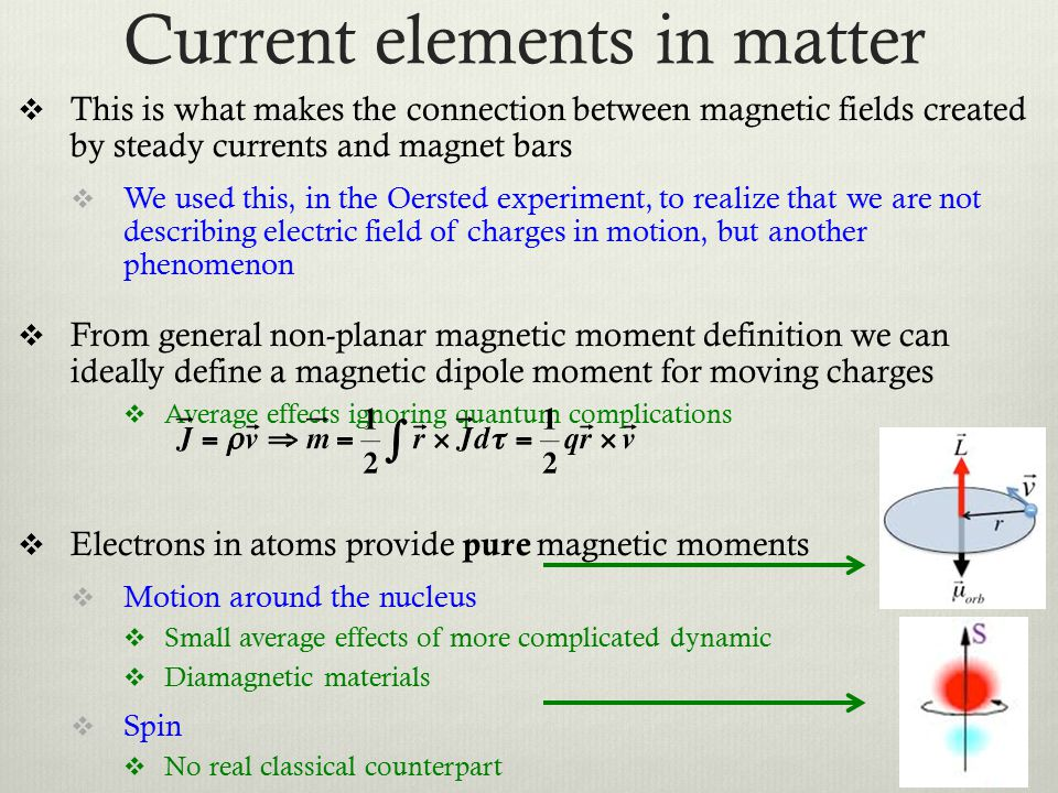 Current elements in matter  This is what makes the connection between magnetic fields created by steady currents and magnet bars  We used this, in the Oersted experiment, to realize that we are not describing electric field of charges in motion, but another phenomenon  From general non-planar magnetic moment definition we can ideally define a magnetic dipole moment for moving charges  Average effects ignoring quantum complications  Electrons in atoms provide pure magnetic moments  Motion around the nucleus  Small average effects of more complicated dynamic  Diamagnetic materials  Spin  No real classical counterpart  Paramagnetic materials 7