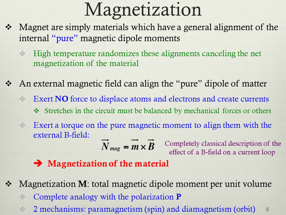 Magnetization  Magnet are simply materials which have a general alignment of the internal pure magnetic dipole moments  High temperature randomizes these alignments canceling the net magnetization of the material  An external magnetic field can align the pure dipole of matter  Exert NO force to displace atoms and electrons and create currents  Stretches in the circuit must be balanced by mechanical forces or others  Exert a torque on the pure magnetic moment to align them with the external B-field:  Magnetization of the material  Magnetization M : total magnetic dipole moment per unit volume  Complete analogy with the polarization P  2 mechanisms: paramagnetism (spin) and diamagnetism (orbit) 8 Completely classical description of the effect of a B-field on a current loop