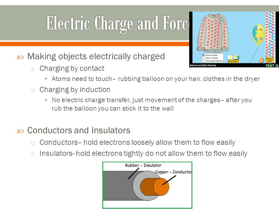  Making objects electrically charged o Charging by contact Atoms need to touch– rubbing balloon on your hair, clothes in the dryer o Charging by indu