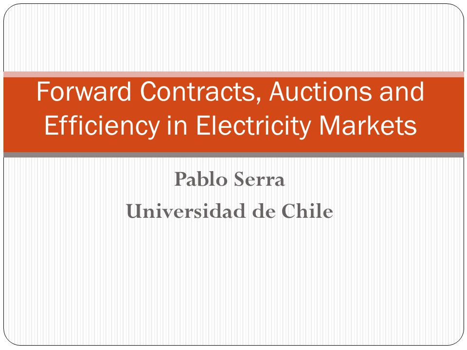 Pablo Serra Universidad de Chile Forward Contracts, Auctions and Efficiency in Electricity Markets