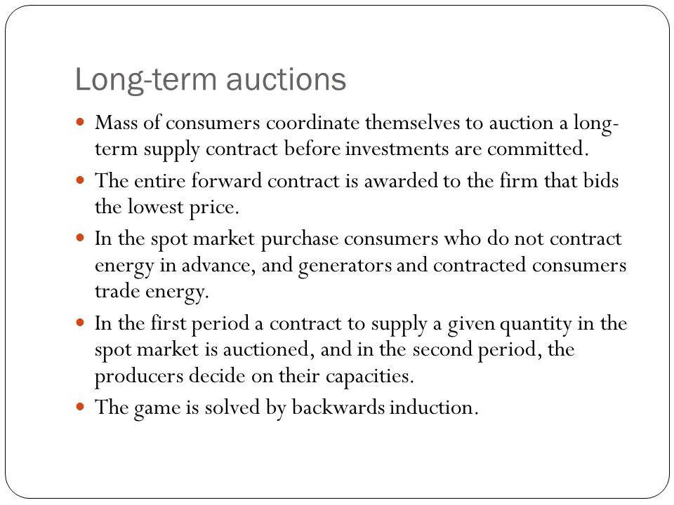 Long-term auctions Mass of consumers coordinate themselves to auction a long- term supply contract before investments are committed.