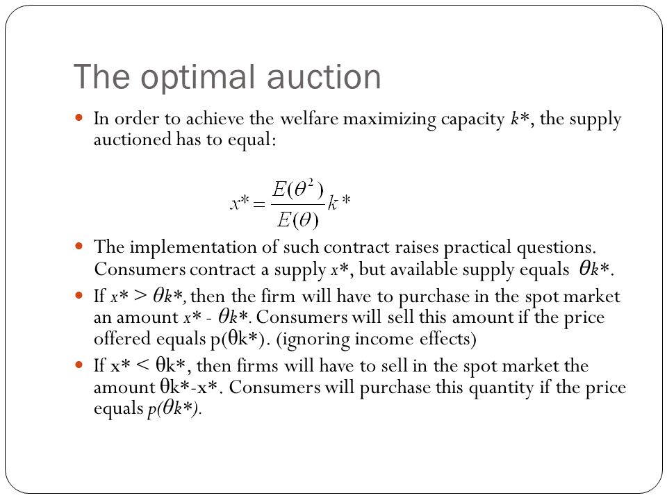 The optimal auction In order to achieve the welfare maximizing capacity k*, the supply auctioned has to equal: The implementation of such contract raises practical questions.