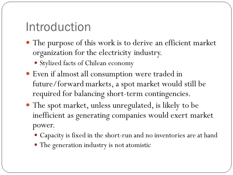 Introduction The purpose of this work is to derive an efficient market organization for the electricity industry.