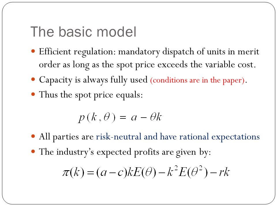 The basic model Efficient regulation: mandatory dispatch of units in merit order as long as the spot price exceeds the variable cost.
