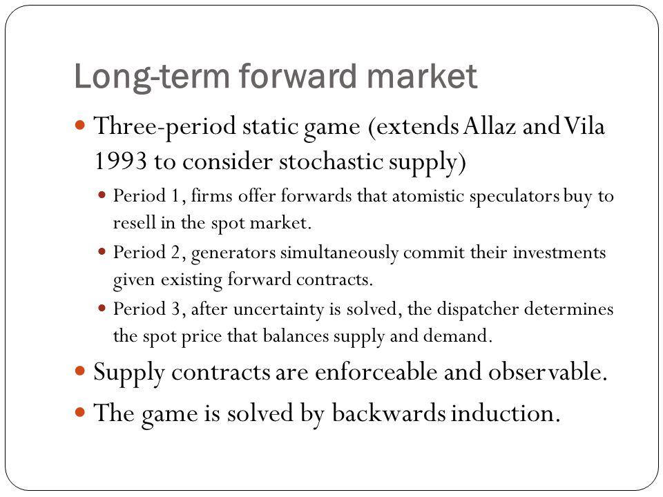Long-term forward market Three-period static game (extends Allaz and Vila 1993 to consider stochastic supply) Period 1, firms offer forwards that atomistic speculators buy to resell in the spot market.