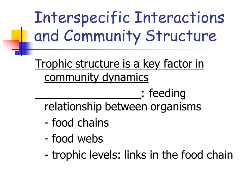 Interspecific Interactions and Community Structure Trophic structure is a key factor in community dynamics _______________: feeding relationship between organisms - food chains - food webs - trophic levels: links in the food chain