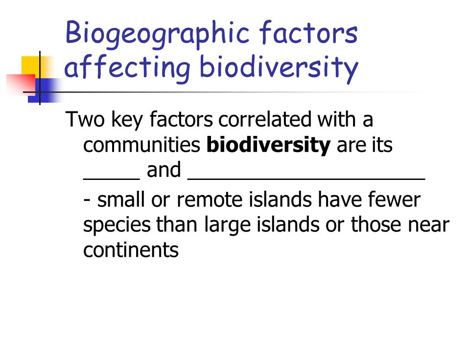 Biogeographic factors affecting biodiversity Two key factors correlated with a communities biodiversity are its _____ and _____________________ - small or remote islands have fewer species than large islands or those near continents