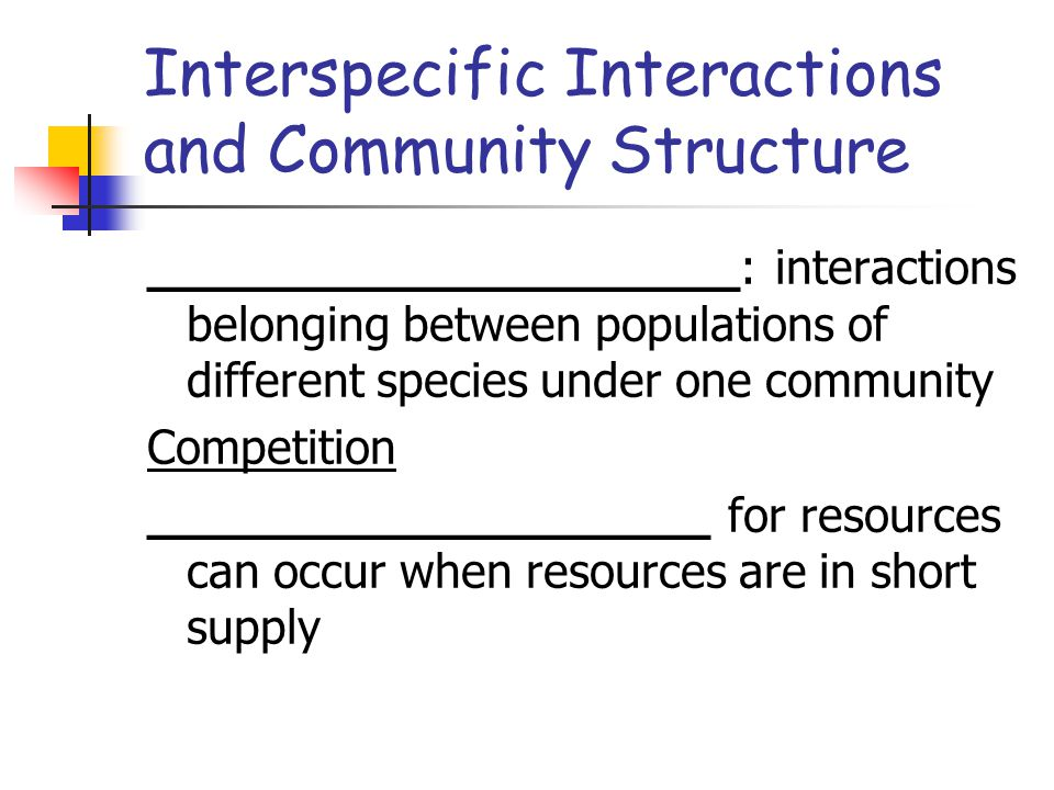 Interspecific Interactions and Community Structure ____________________: interactions belonging between populations of different species under one community Competition ___________________ for resources can occur when resources are in short supply