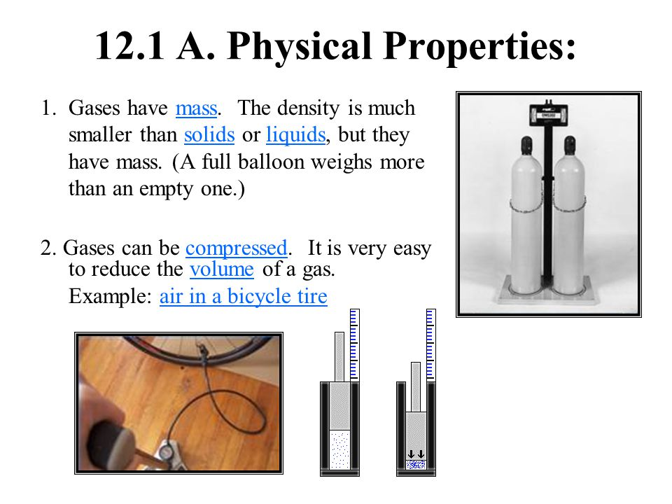 12.1 A. Physical Properties: 1.Gases have mass. The density is much smaller than solids or liquids, but they have mass. (A full balloon weighs more th