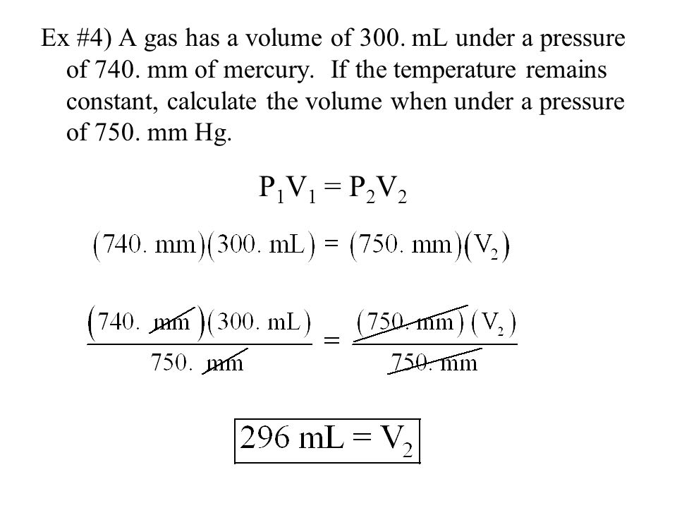 Ex #4) A gas has a volume of 300. mL under a pressure of 740. mm of mercury. If the temperature remains constant, calculate the volume when under a pr