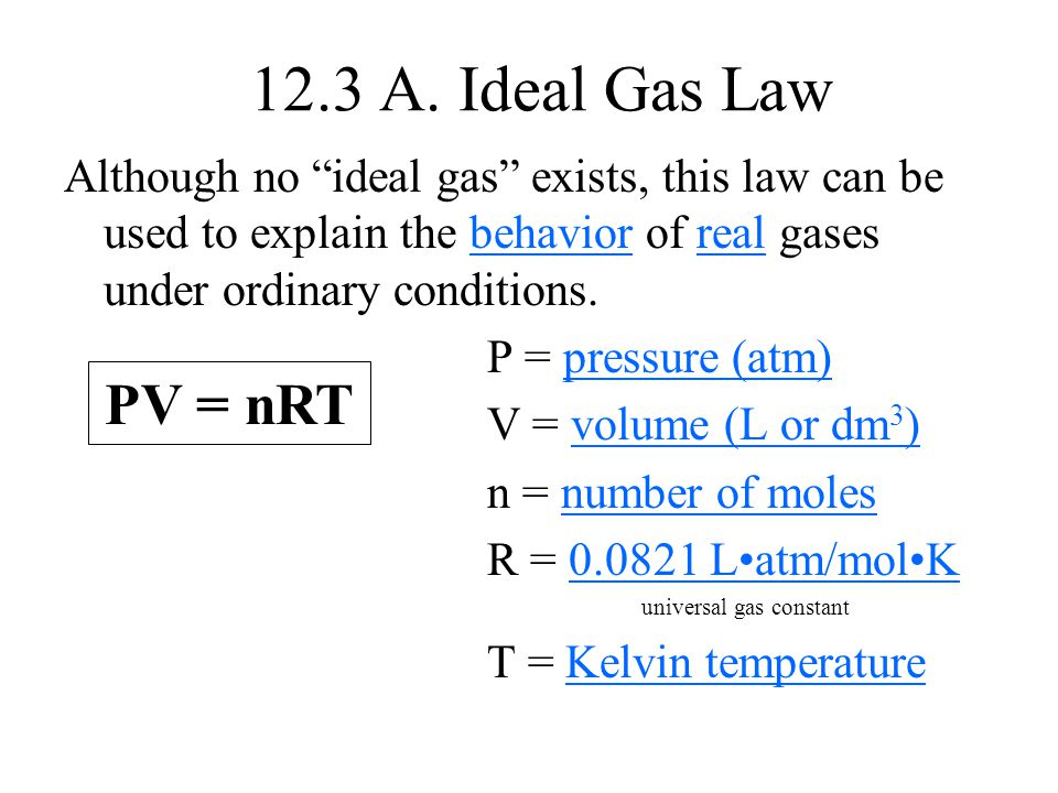 "12.3 A. Ideal Gas Law Although no ""ideal gas"" exists, this law can be used to explain the behavior of real gases under ordinary conditions. P = pressu"