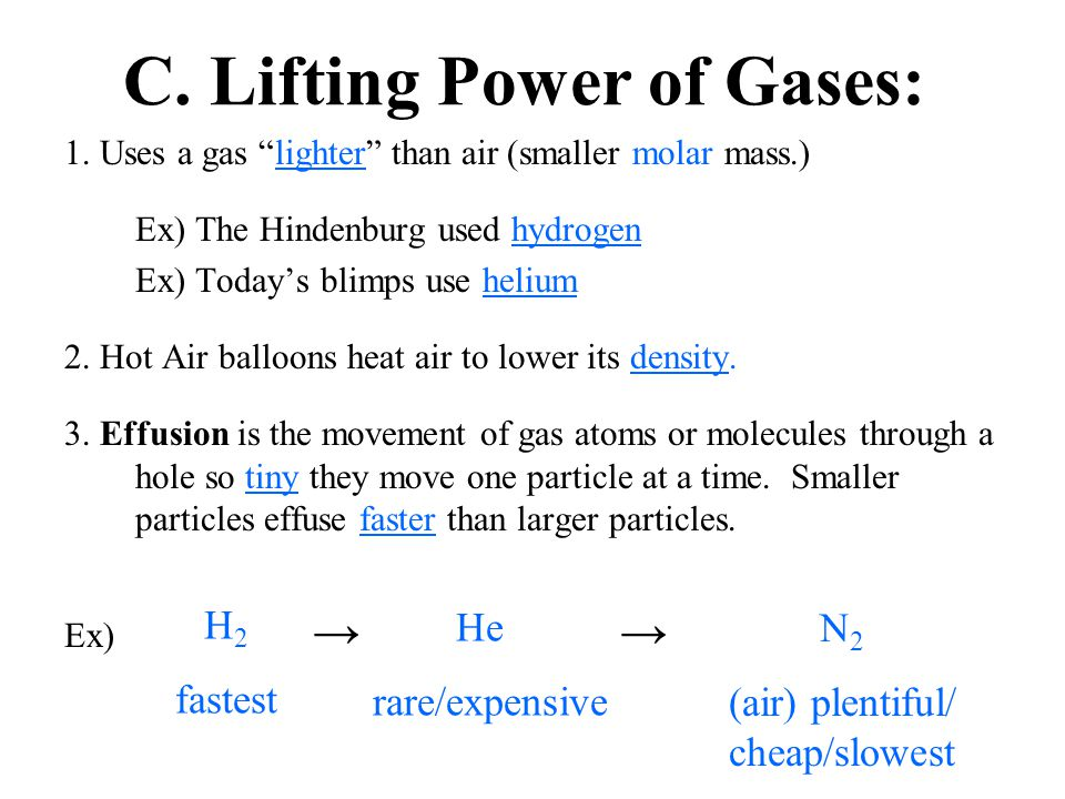 "C. Lifting Power of Gases: 1. Uses a gas ""lighter"" than air (smaller molar mass.) Ex) The Hindenburg used hydrogen Ex) Today's blimps use helium 2. Ho"