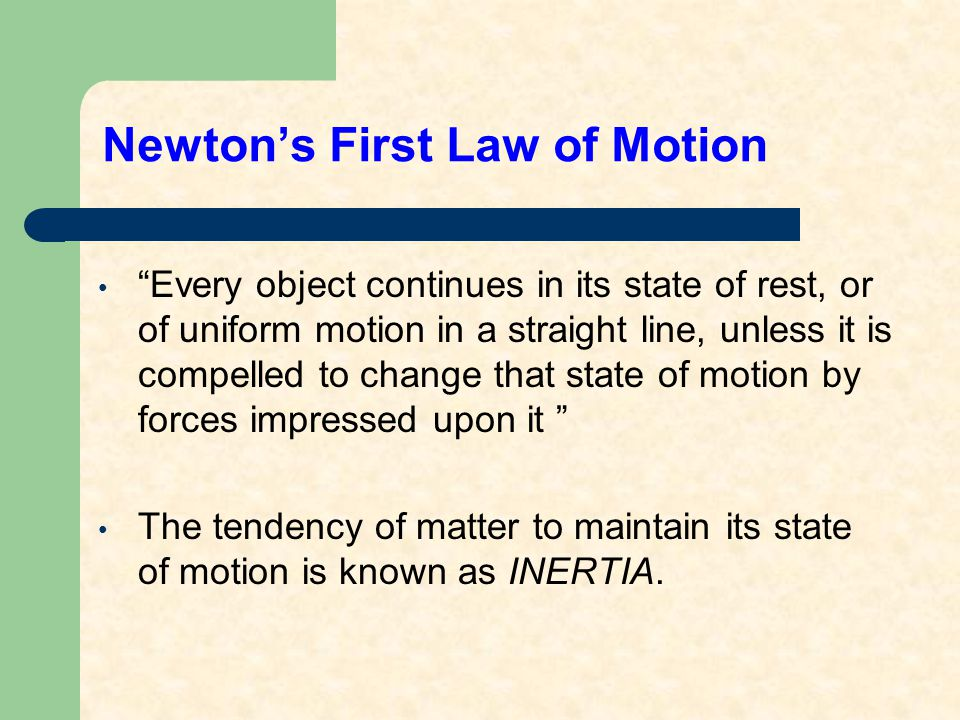Newton's First Law of Motion Every object continues in its state of rest, or of uniform motion in a straight line, unless it is compelled to change that state of motion by forces impressed upon it The tendency of matter to maintain its state of motion is known as INERTIA.