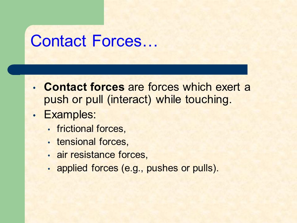 Contact Forces… Contact forces are forces which exert a push or pull (interact) while touching.