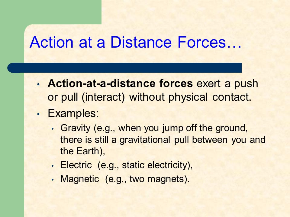 Action at a Distance Forces… Action-at-a-distance forces exert a push or pull (interact) without physical contact.