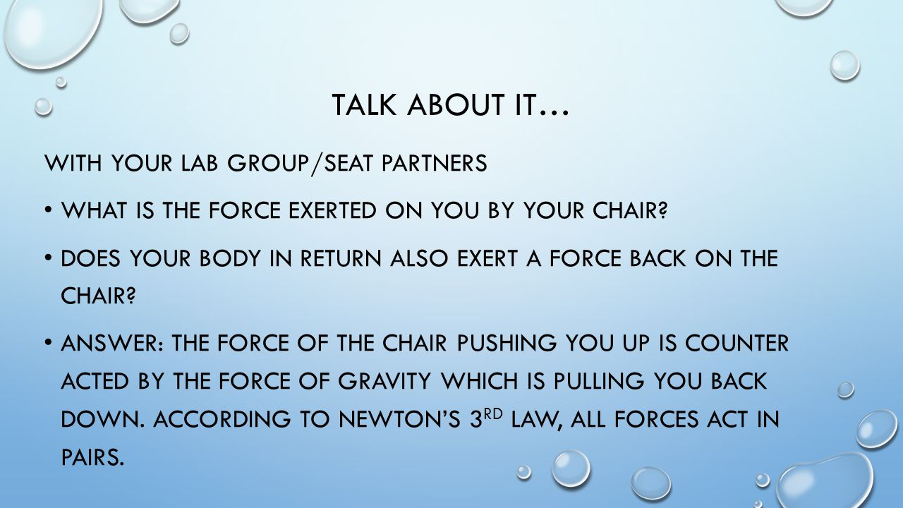 TALK ABOUT IT… WITH YOUR LAB GROUP/SEAT PARTNERS WHAT IS THE FORCE EXERTED ON YOU BY YOUR CHAIR.