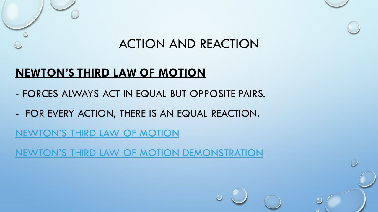 ACTION AND REACTION NEWTON'S THIRD LAW OF MOTION -FORCES ALWAYS ACT IN EQUAL BUT OPPOSITE PAIRS.