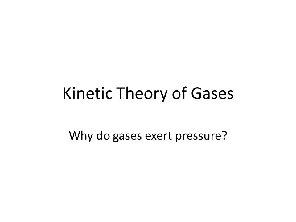 Kinetic Theory of Gases Why do gases exert pressure