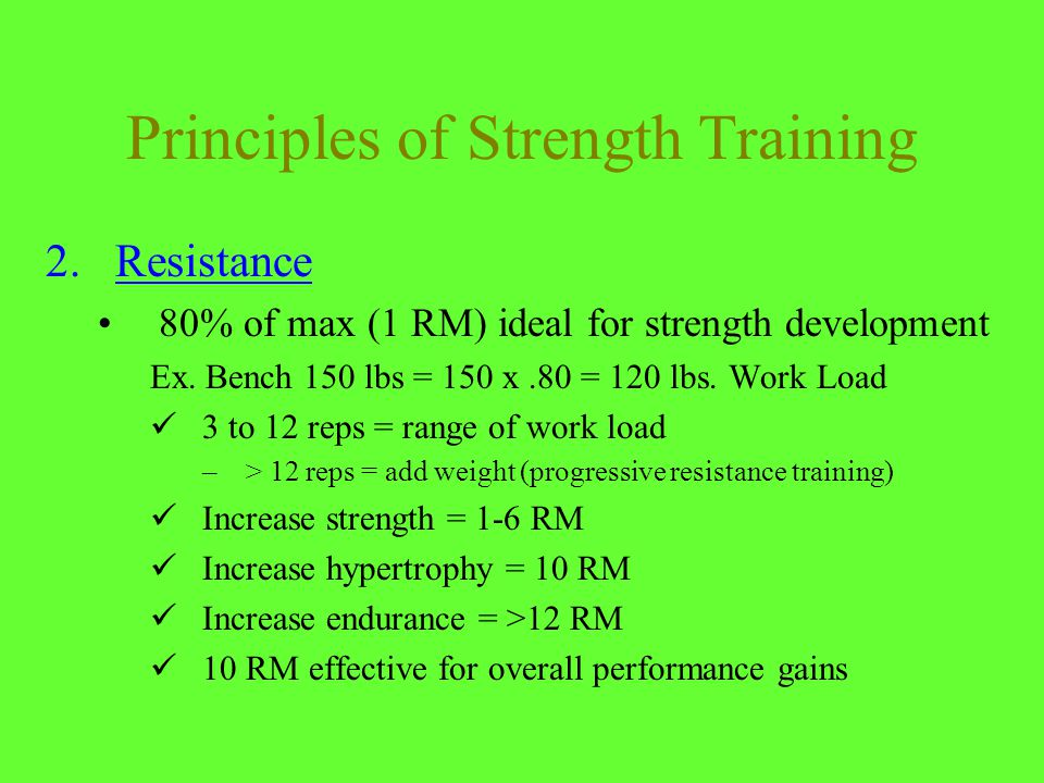 Principles of Strength Training 2.Resistance 80% of max (1 RM) ideal for strength development Ex.