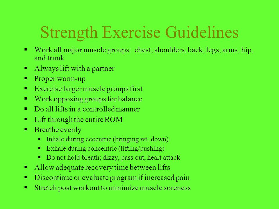 Strength Exercise Guidelines  Work all major muscle groups: chest, shoulders, back, legs, arms, hip, and trunk  Always lift with a partner  Proper warm-up  Exercise larger muscle groups first  Work opposing groups for balance  Do all lifts in a controlled manner  Lift through the entire ROM  Breathe evenly  Inhale during eccentric (bringing wt.