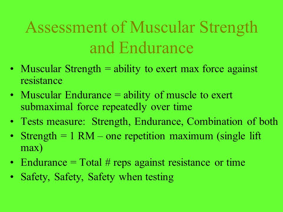 Assessment of Muscular Strength and Endurance Muscular Strength = ability to exert max force against resistance Muscular Endurance = ability of muscle to exert submaximal force repeatedly over time Tests measure: Strength, Endurance, Combination of both Strength = 1 RM – one repetition maximum (single lift max) Endurance = Total # reps against resistance or time Safety, Safety, Safety when testing