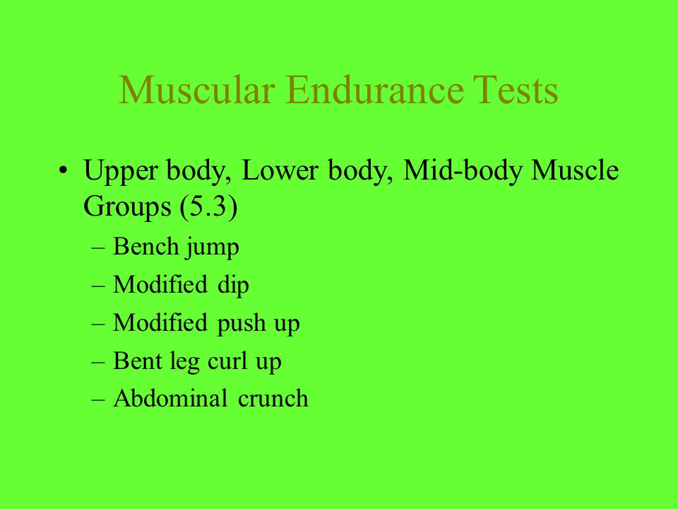 Muscular Strength and Endurance Tests Submaximal resistance lifts for max reps during six different strength-training exercises (Fig 5.4) –Lat Pull-Down –Leg Extension –Bench Press –Bent-Leg Curl-Up or Abdominal Crunch –Leg Curl –Arm Curl