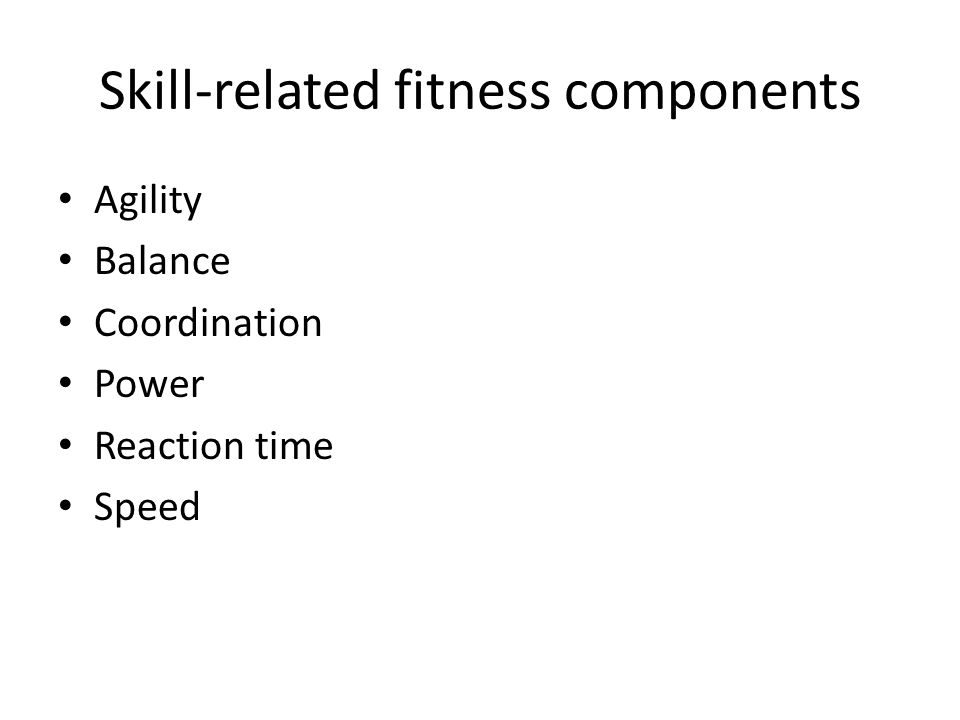Skill-related fitness components Agility Balance Coordination Power Reaction time Speed