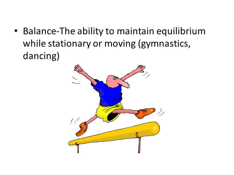 Balance-The ability to maintain equilibrium while stationary or moving (gymnastics, dancing)