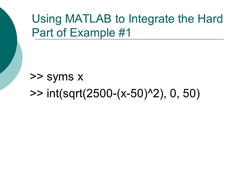 Using MATLAB to Integrate the Hard Part of Example #1 >> syms x >> int(sqrt(2500-(x-50)^2), 0, 50)