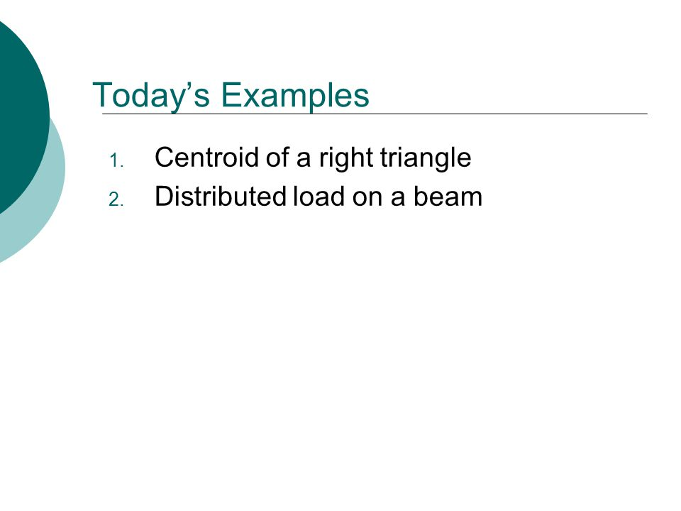 Today's Examples 1. Centroid of a right triangle 2. Distributed load on a beam