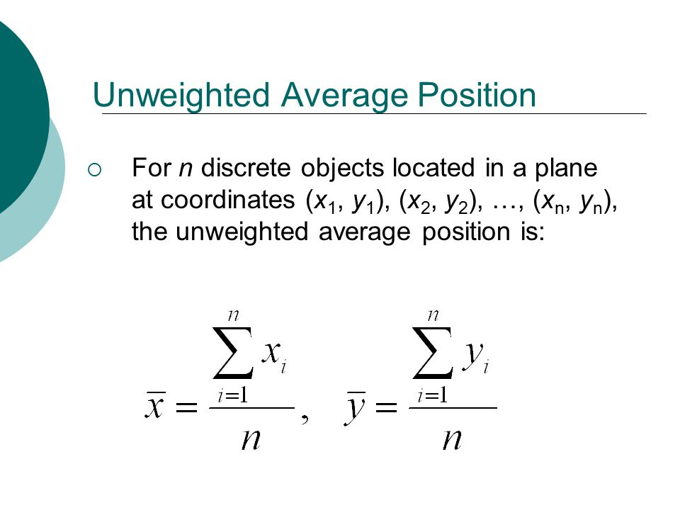 Unweighted Average Position  For n discrete objects located in a plane at coordinates (x 1, y 1 ), (x 2, y 2 ), …, (x n, y n ), the unweighted average position is: