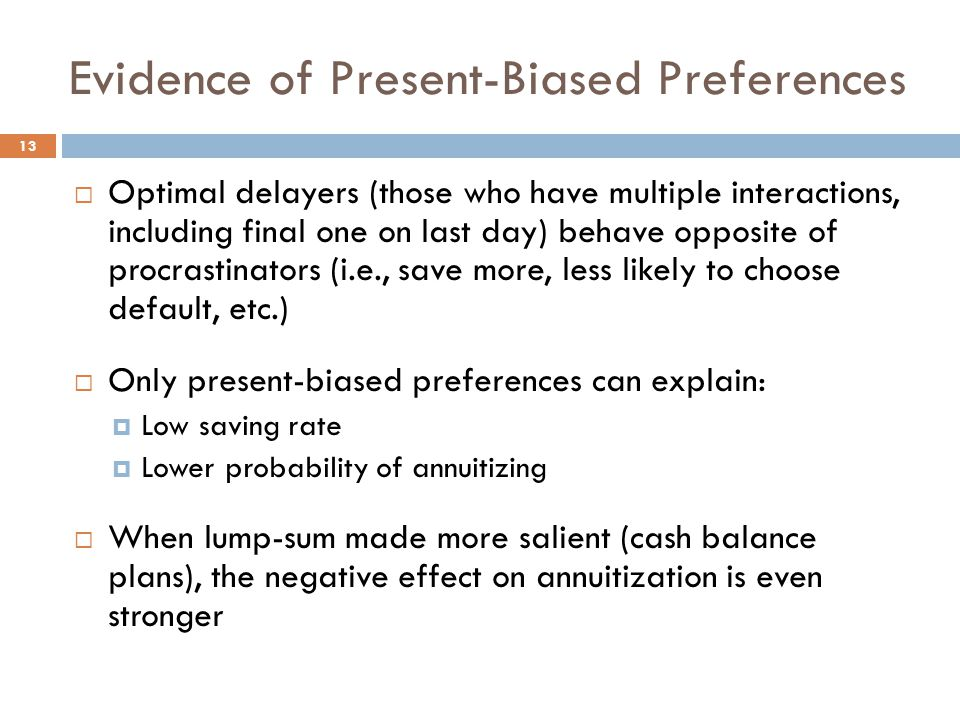 Evidence of Present-Biased Preferences  Optimal delayers (those who have multiple interactions, including final one on last day) behave opposite of procrastinators (i.e., save more, less likely to choose default, etc.)  Only present-biased preferences can explain:  Low saving rate  Lower probability of annuitizing  When lump-sum made more salient (cash balance plans), the negative effect on annuitization is even stronger 13