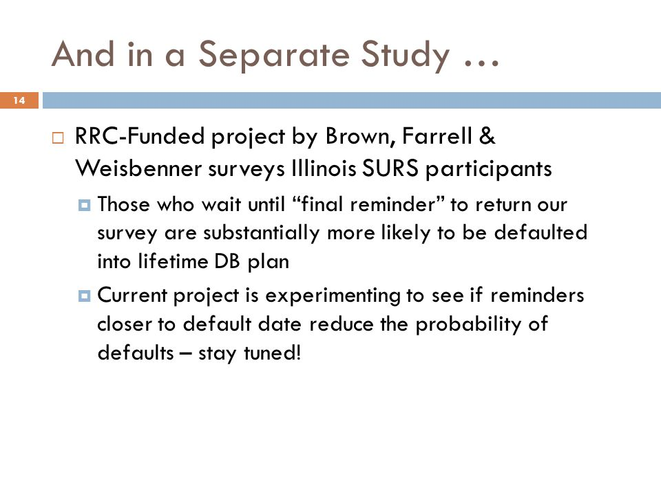 And in a Separate Study … 14  RRC-Funded project by Brown, Farrell & Weisbenner surveys Illinois SURS participants  Those who wait until final reminder to return our survey are substantially more likely to be defaulted into lifetime DB plan  Current project is experimenting to see if reminders closer to default date reduce the probability of defaults – stay tuned!