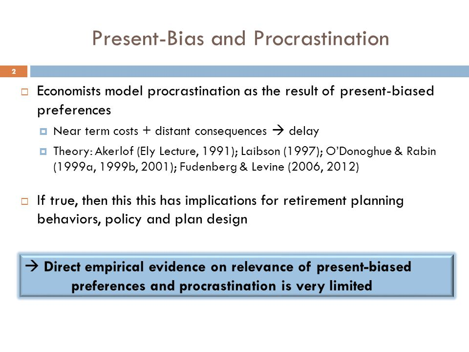 Present-Bias and Procrastination  Economists model procrastination as the result of present-biased preferences  Near term costs + distant consequences  delay  Theory: Akerlof (Ely Lecture, 1991); Laibson (1997); O'Donoghue & Rabin (1999a, 1999b, 2001); Fudenberg & Levine (2006, 2012)  If true, then this this has implications for retirement planning behaviors, policy and plan design  Direct empirical evidence on relevance of present-biased preferences and procrastination is very limited 2