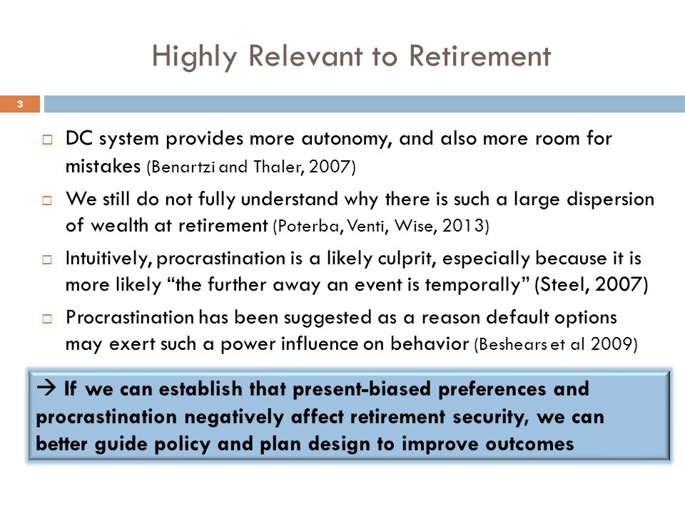 Highly Relevant to Retirement  DC system provides more autonomy, and also more room for mistakes (Benartzi and Thaler, 2007)  We still do not fully understand why there is such a large dispersion of wealth at retirement (Poterba, Venti, Wise, 2013)  Intuitively, procrastination is a likely culprit, especially because it is more likely the further away an event is temporally (Steel, 2007)  Procrastination has been suggested as a reason default options may exert such a power influence on behavior (Beshears et al 2009)  If we can establish that present-biased preferences and procrastination negatively affect retirement security, we can better guide policy and plan design to improve outcomes 3