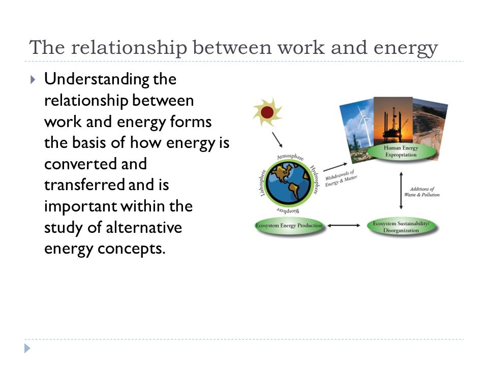 The relationship between work and energy  Understanding the relationship between work and energy forms the basis of how energy is converted and trans