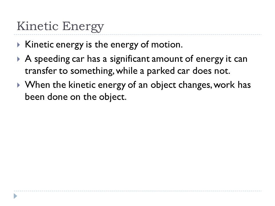 Kinetic Energy  Kinetic energy is the energy of motion.  A speeding car has a significant amount of energy it can transfer to something, while a par