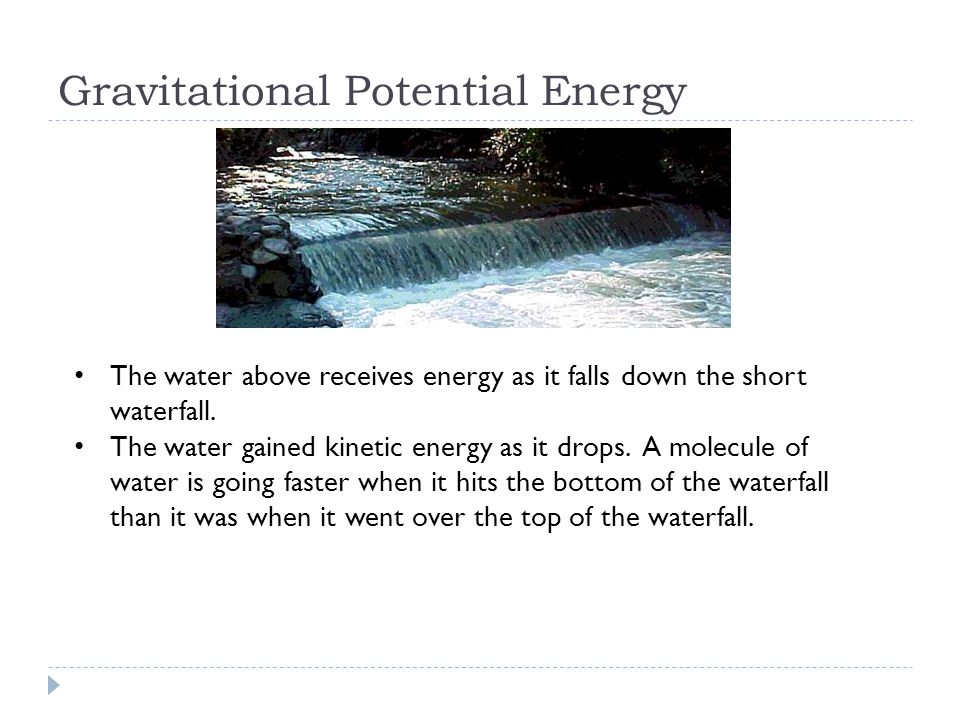 Gravitational Potential Energy The water above receives energy as it falls down the short waterfall. The water gained kinetic energy as it drops. A mo