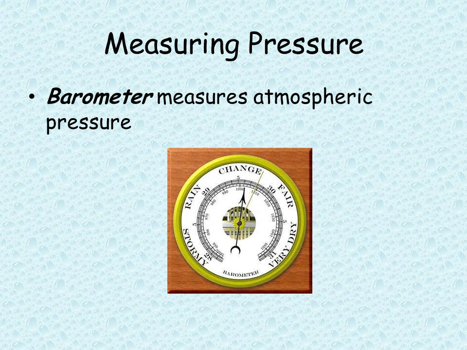 Measuring Pressure Barometer measures atmospheric pressure