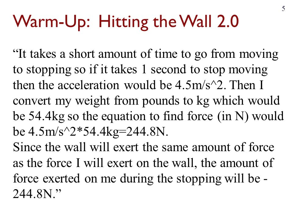 Warm-Up: Hitting the Wall 2.0 If you are walking 4.5m/s and quickly stop which takes about 0.2 seconds we can estimate that the acceleration is 22.5m/s^2.