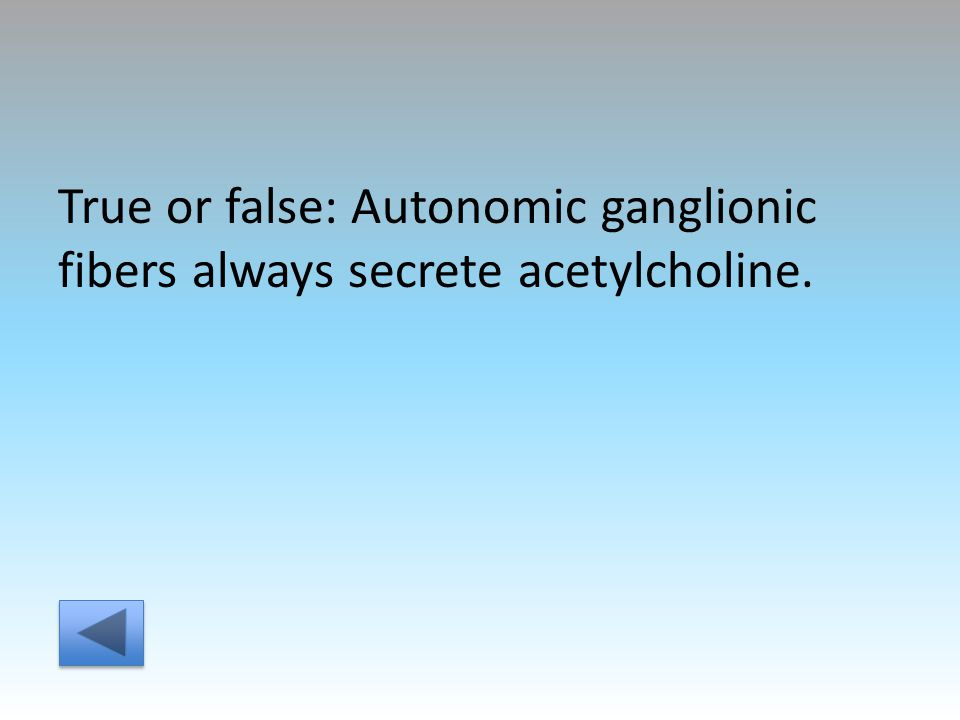 True or false: Autonomic ganglionic fibers always secrete acetylcholine.