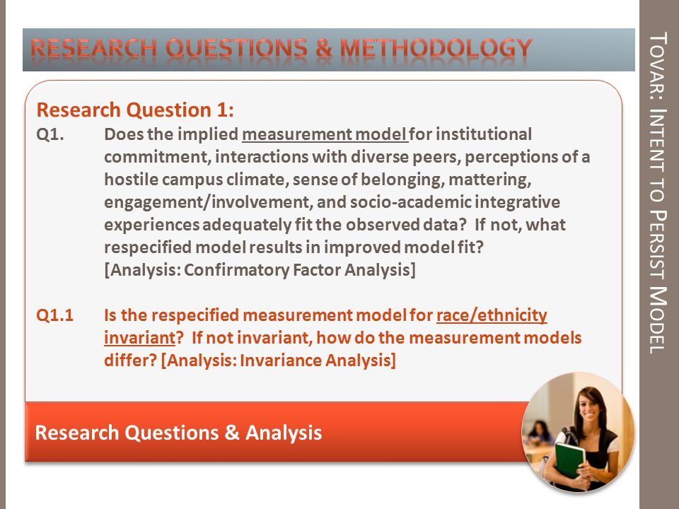 T OVAR : I NTENT TO P ERSIST M ODEL Research Questions & Analysis Research Question 1: Q1.Does the implied measurement model for institutional commitment, interactions with diverse peers, perceptions of a hostile campus climate, sense of belonging, mattering, engagement/involvement, and socio-academic integrative experiences adequately fit the observed data.