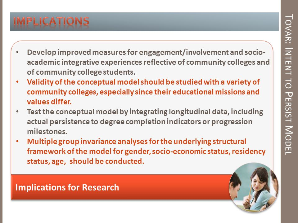 T OVAR : I NTENT TO P ERSIST M ODEL Implications for Research Develop improved measures for engagement/involvement and socio- academic integrative experiences reflective of community colleges and of community college students.