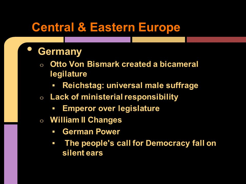 Germany o Otto Von Bismark created a bicameral legilature  Reichstag: universal male suffrage o Lack of ministerial responsibility  Emperor over legislature o William II Changes  German Power  The people s call for Democracy fall on silent ears Central & Eastern Europe