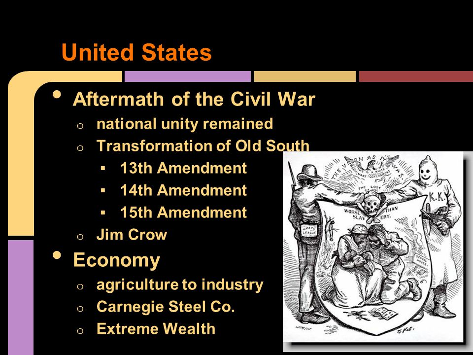 Aftermath of the Civil War o national unity remained o Transformation of Old South  13th Amendment  14th Amendment  15th Amendment o Jim Crow Economy o agriculture to industry o Carnegie Steel Co.