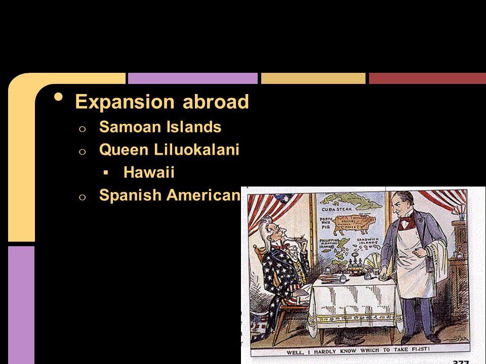 Expansion abroad o Samoan Islands o Queen Liluokalani  Hawaii o Spanish American War