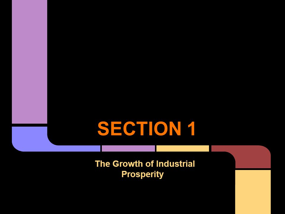 SECTION 1 The Growth of Industrial Prosperity