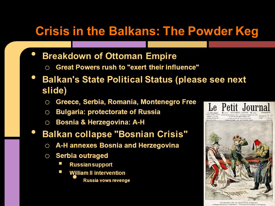 Breakdown of Ottoman Empire o Great Powers rush to exert their influence Balkan s State Political Status (please see next slide) o Greece, Serbia, Romania, Montenegro Free o Bulgaria: protectorate of Russia o Bosnia & Herzegovina: A-H Balkan collapse Bosnian Crisis o A-H annexes Bosnia and Herzegovina o Serbia outraged  Russian support  William II intervention Russia vows revenge Crisis in the Balkans: The Powder Keg