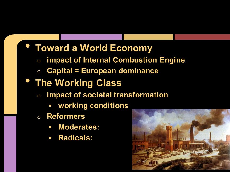 Toward a World Economy o impact of Internal Combustion Engine o Capital = European dominance The Working Class o impact of societal transformation  working conditions o Reformers  Moderates:  Radicals: