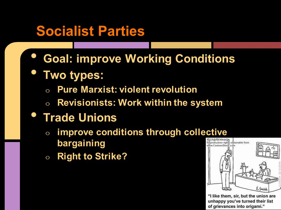 Goal: improve Working Conditions Two types: o Pure Marxist: violent revolution o Revisionists: Work within the system Trade Unions o improve conditions through collective bargaining o Right to Strike.
